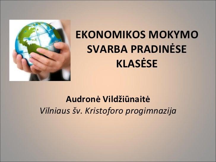 EKONOMIKOS MOKYMO SVARBA PRADINĖSE KLASĖSE  Audronė Vildžiūnaitė Vilniaus šv. Kristoforo progimnazija