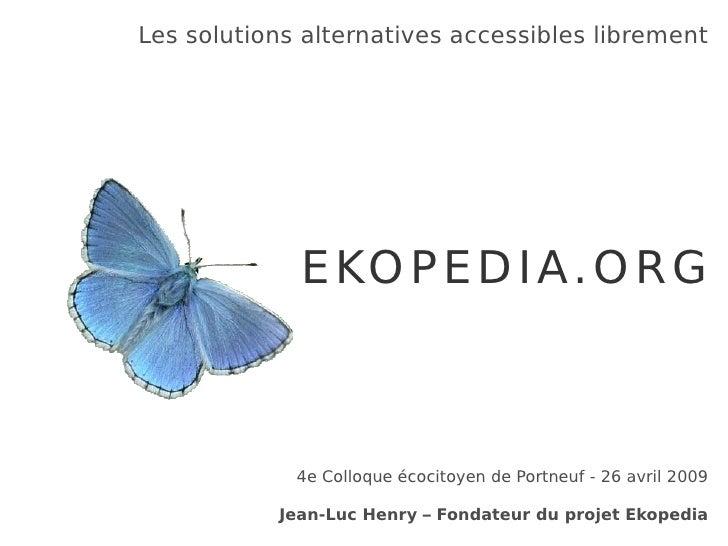Les solutions alternatives accessibles librement EKOPEDIA.ORG 4e Colloque écocitoyen de Portneuf - 26 avril 2009 Jean-Luc ...