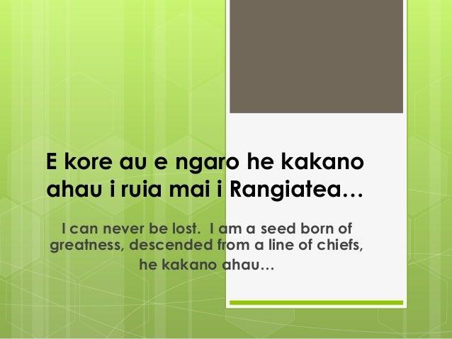 E kore au e ngaro he kakanoahau i ruia mai i Rangiatea… I can never be lost. I am a seed born ofgreatness, descended from ...