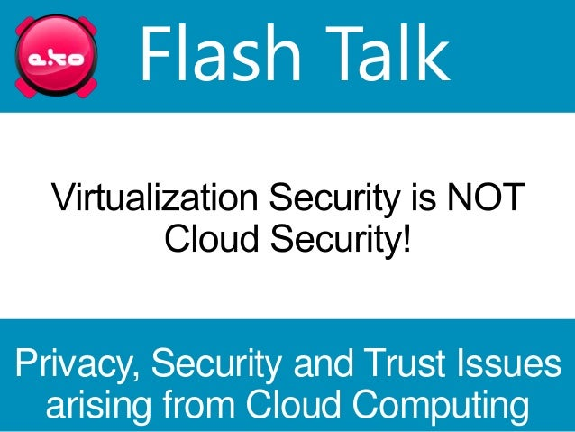 Flash TalkPrivacy, Security and Trust Issues  arising from Cloud Computing