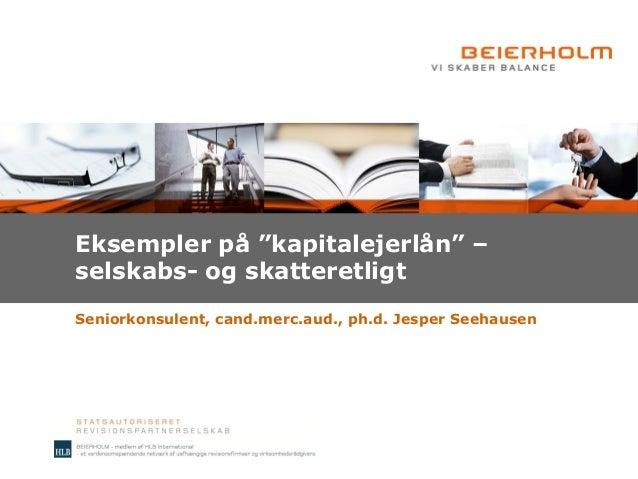 """Seniorkonsulent, cand.merc.aud., ph.d. Jesper Seehausen Eksempler på """"kapitalejerlån"""" – selskabs- og skatteretligt"""