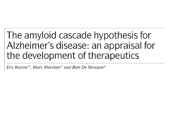 The amyloid cascade hypothesis• This has influenced much of AD research over  the past twenty years• The hypothesis has le...
