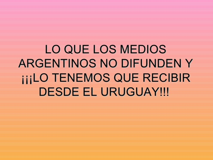 LO QUE LOS MEDIOS ARGENTINOS NO DIFUNDEN Y ¡¡¡LO TENEMOS QUE RECIBIR DESDE EL URUGUAY!!!
