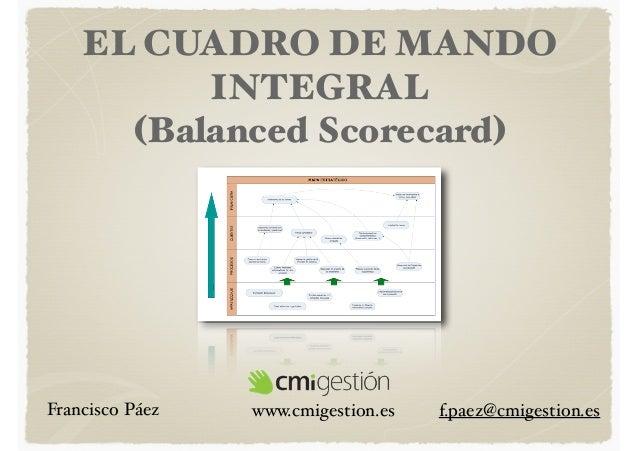 EL CUADRO DE MANDO INTEGRAL (Balanced Scorecard)  Francisco Páez  www.cmigestion.es  f.paez@cmigestion.es