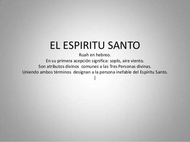 EL ESPIRITU SANTO Ruah en hebreo. En su primera acepción significa: soplo, aire viento. Son atributos divinos comunes a la...