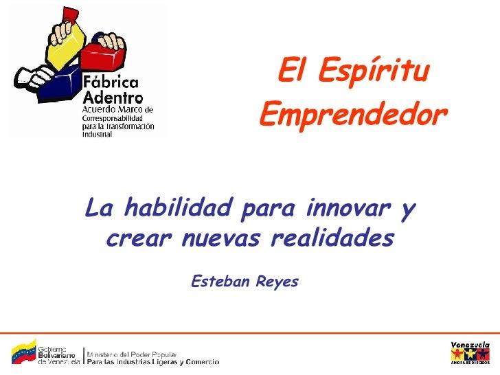 La habilidad para innovar y crear nuevas realidades Esteban Reyes El Espíritu Emprendedor