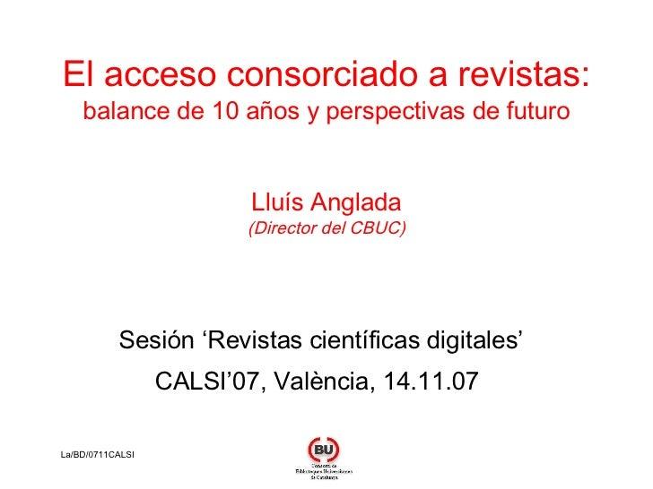 El acceso consorciado a revistas: balance de 10 años y perspectivas de futuro Lluís Anglada (Director del CBUC) Sesión 'Re...
