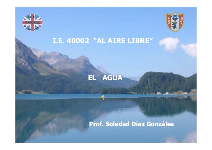 """EL AGUA I.E. 40002 """"AL AIRE LIBRE""""              EL AGUA Prof. Soledad Díaz Gonzáles             Prof. Soledad Díaz Gonzáles"""