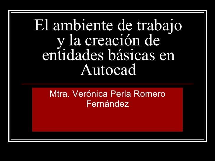 El ambiente de trabajo y la creación de entidades básicas en Autocad Mtra. Verónica Perla Romero Fernández