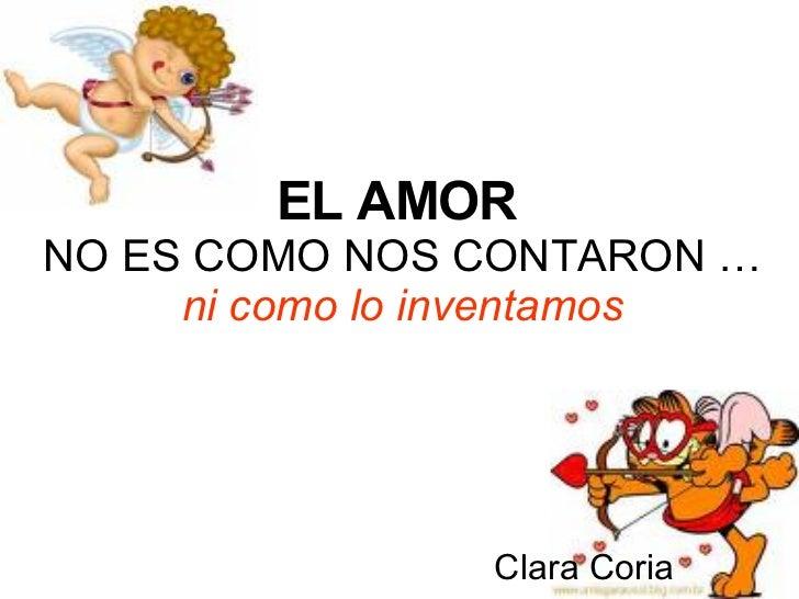 EL AMOR   NO ES COMO NOS CONTARON … ni como lo inventamos Clara Coria