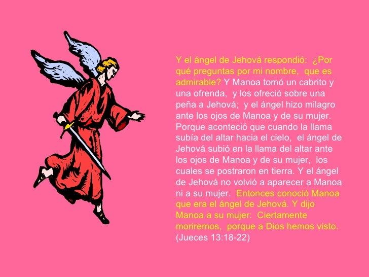 Y el ángel de Jehová respondió:  ¿Por qué preguntas por mi nombre,  que es admirable?  Y Manoa tomó un cabrito y una ofren...