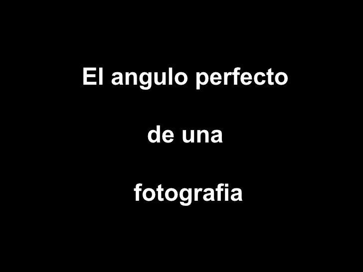 El Angulo Perfecto