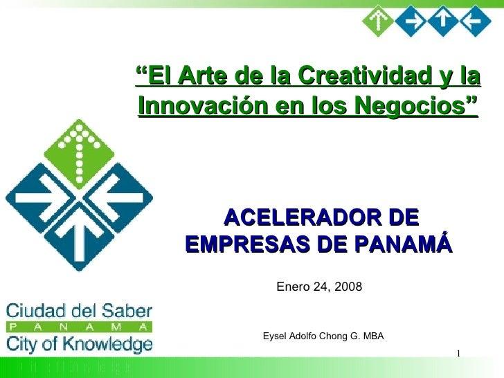 """ACELERADOR DE EMPRESAS DE PANAMÁ  Eysel Adolfo Chong G. MBA Enero 24, 2008 """" El Arte de la Creatividad y la Innovación en ..."""