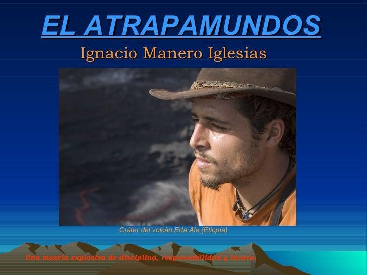 EL ATRAPAMUNDOS Ignacio Manero Iglesias Una mezcla explosiva de disciplina, responsabilidad y locura.   Cráter del volcán ...