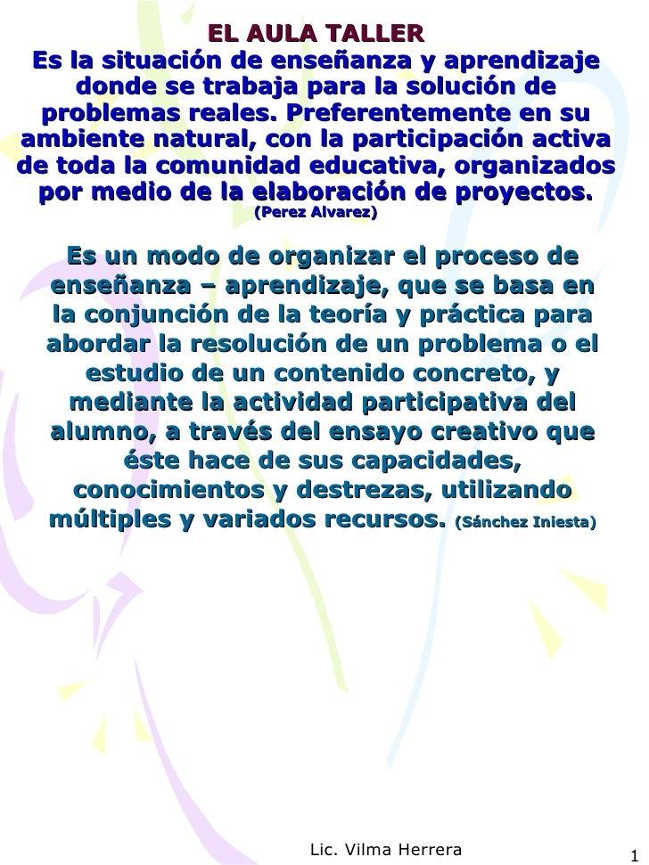 EL AULA TALLER Es la situación de enseñanza y aprendizaje donde se trabaja para la solución de problemas reales. Preferent...