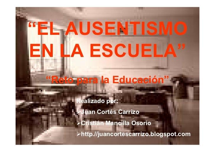 """""""EL AUSENTISMO EN LA ESCUELA""""  """"Reto para la Educación""""       Realizado por:        Juan Cortés Carrizo        Cristián Ma..."""
