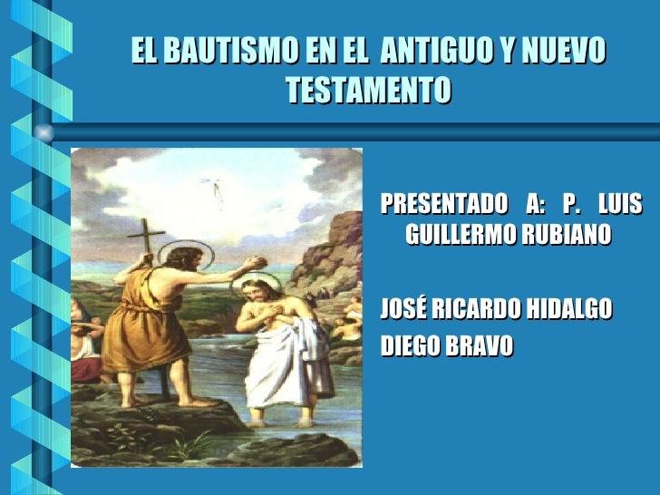 EL BAUTISMO EN EL  ANTIGUO Y NUEVO TESTAMENTO <ul><li>PRESENTADO A: P. LUIS GUILLERMO RUBIANO </li></ul><ul><li>JOSÉ RICAR...