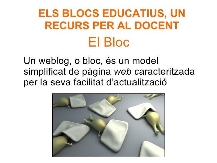 El Bloc Un weblog, o bloc, és un model simplificat de pàgina  web c aracteritzada per la seva facilitat d'actualització  E...