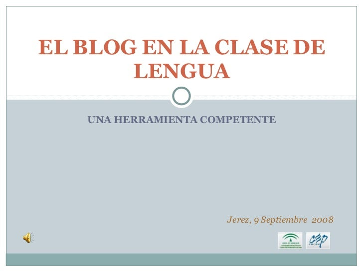 UNA HERRAMIENTA COMPETENTE EL BLOG EN LA CLASE DE LENGUA Jerez, 9 Septiembre  2008