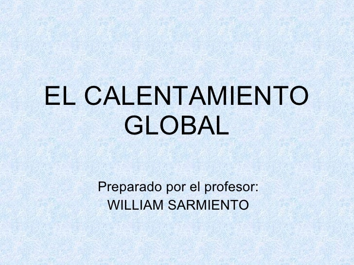 EL CALENTAMIENTO GLOBAL Preparado por el profesor: WILLIAM SARMIENTO