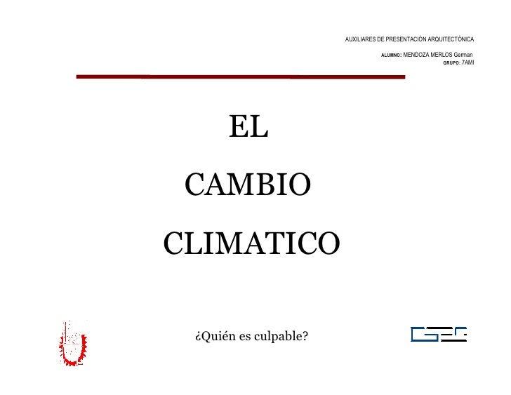 AUXILIARES DE PRESENTACIÓN ARQUITECTÓNICA ALUMNO :  MENDOZA MERLOS German  GRUPO:   7AMI EL  CAMBIO  CLIMATICO ¿Quién es c...