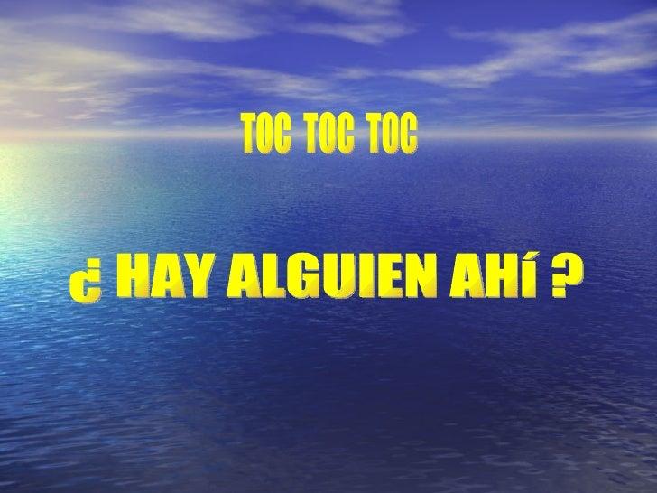¿ HAY ALGUIEN AHí ? TOC  TOC  TOC