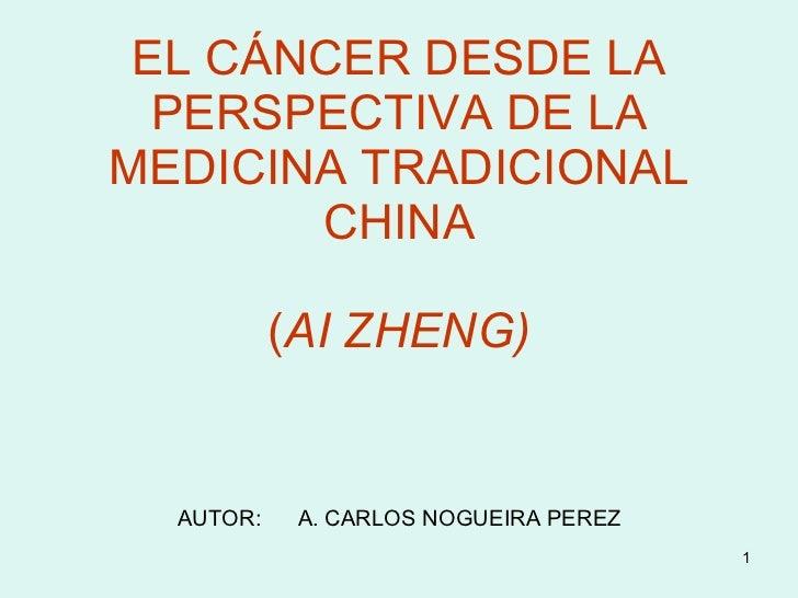 EL CÁNCER DESDE LA PERSPECTIVA DE LA MEDICINA TRADICIONAL CHINA ( AI ZHENG) AUTOR:  A. CARLOS NOGUEIRA PEREZ