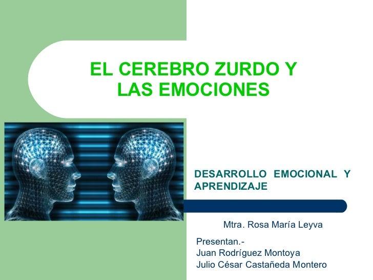 EL CEREBRO ZURDO Y  LAS EMOCIONES   DESARROLLO EMOCIONAL Y APRENDIZAJE   Mtra. Rosa María Leyva Presentan.- Juan Rodríguez...
