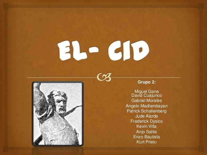 El- Cid<br />Grupo 2:<br />Miguel GanaDavid Cuajunco<br />Gabriel Morales<br />Angelo Madlambayan<br />Patrick Schallenber...