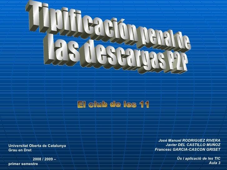 Tipificación penal de las descargas P2P  El club de les 11 José Manuel RODRIGUEZ RIVERA Javier DEL CASTILLO MUÑOZ Francesc...