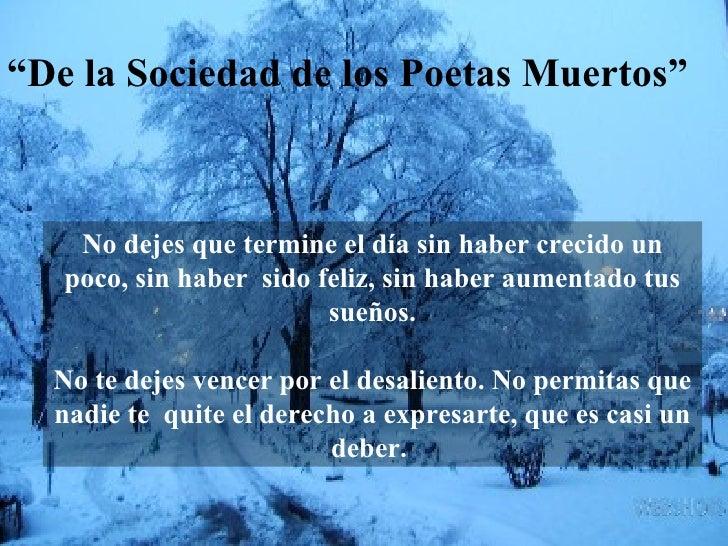 """"""" De la Sociedad de los Poetas Muertos"""" No dejes que termine el día sin haber crecido un poco, sin haber  sido feliz, sin ..."""