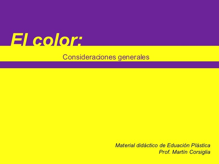 El color:   Consideraciones generales Material didáctico de Eduación Plástica Prof. Martín Corsiglia