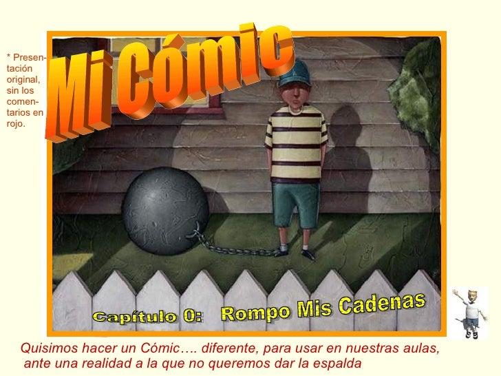 Mi Cómic Capítulo 0:  Rompo Mis Cadenas Quisimos hacer un Cómic…. diferente, para usar en nuestras aulas, ante una realida...