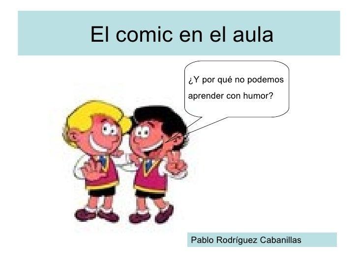 El comic en el aula ¿Y por qué no podemos aprender con humor? Pablo Rodríguez Cabanillas