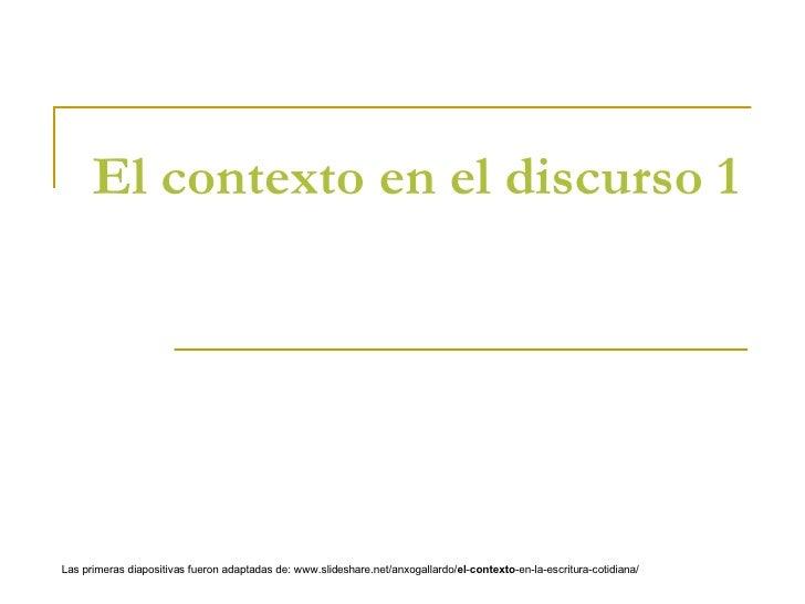 El contexto en el discurso 1 Las primeras diapositivas fueron adaptadas de: www.slideshare.net/anxogallardo/ el - contexto...