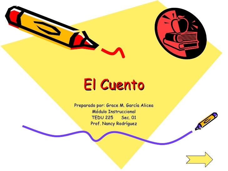 El Cuento Preparado por: Grace M. García Alicea Módulo Instruccional TEDU 225  Sec. 01 Prof. Nancy Rodríguez