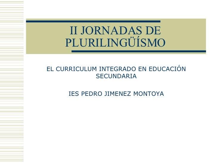 II JORNADAS DE PLURILINGÜÍSMO EL CURRICULUM INTEGRADO EN EDUCACIÓN SECUNDARIA IES PEDRO JIMENEZ MONTOYA