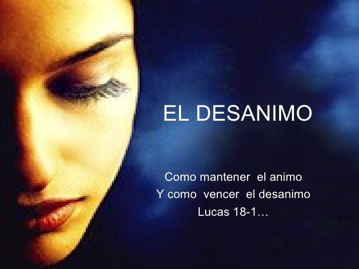EL DESANIMO Como mantener  el animo Y como  vencer  el desanimo Lucas 18-1…