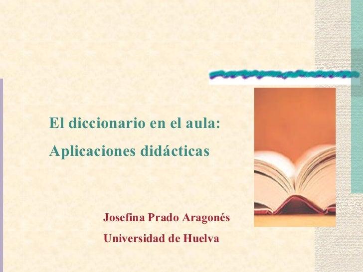 El diccionario en el aula: Aplicaciones didácticas Josefina Prado Aragonés Universidad de Huelva