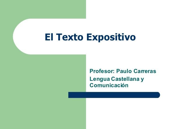 El Texto Expositivo Profesor: Paulo Carreras  Lengua Castellana y Comunicación
