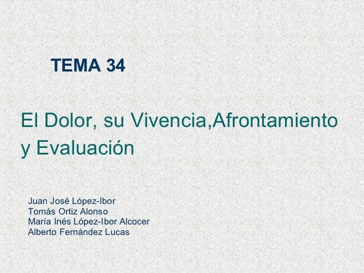 TEMA 34 El Dolor, su Vivencia,Afrontamiento y Evaluación Juan José López-Ibor Tomás Ortiz Alonso María Inés López-Ibor Alc...