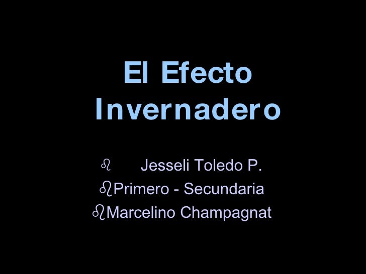 El Efecto Invernadero <ul><li>Jesseli Toledo P. </li></ul><ul><li>Primero - Secundaria </li></ul><ul><li>Marcelino Champag...
