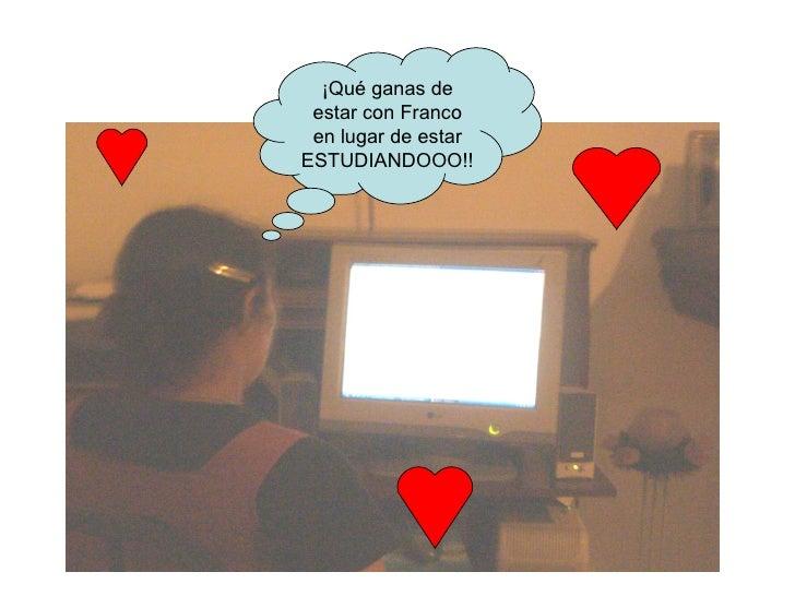 ¡Qué ganas de estar con Franco en lugar de estar ESTUDIANDOOO!!