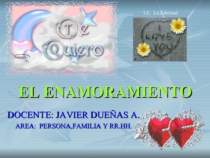 EL ENAMORAMIENTO DOCENTE:   JAVIER DUEÑAS A. AREA:   PERSONA,FAMILIA Y RR.HH. I.E.  La Libertad
