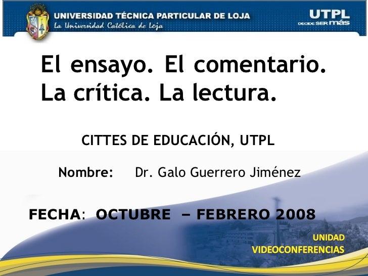 CITTES DE EDUCACIÓN, UTPL El ensayo. El comentario. La crítica. La lectura. Nombre:  Dr. Galo Guerrero Jiménez FECHA : OCT...
