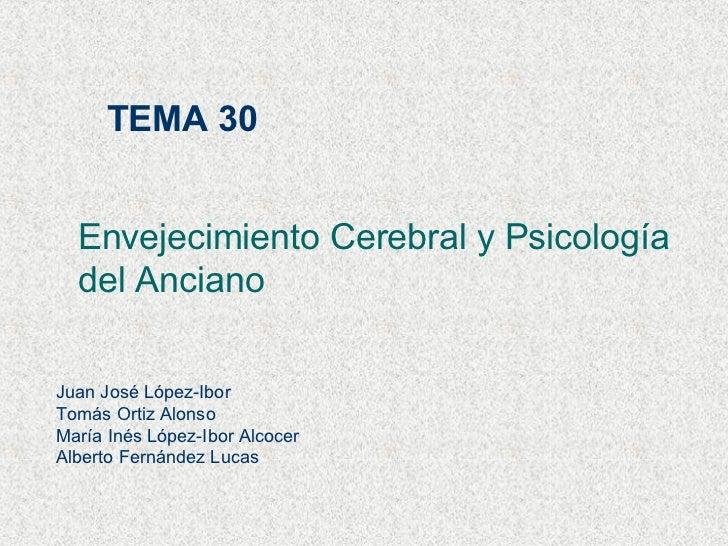 TEMA 30 Envejecimiento Cerebral y Psicología  del Anciano Juan José López-Ibor Tomás Ortiz Alonso María Inés López-Ibor Al...