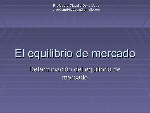 Profesora Claudia De la VegaProfesora Claudia De la Vega claudiandelavega@gmail.comclaudiandelavega@gmail.com El equilibri...