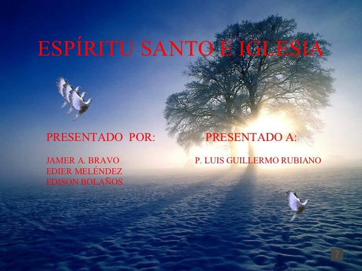 ESPÍRITU SANTO E IGLESIA PRESENTADO  POR:  PRESENTADO A: JAMER A. BRAVO  P. LUIS GUILLERMO RUBIANO EDIER MELÉNDEZ EDISON B...