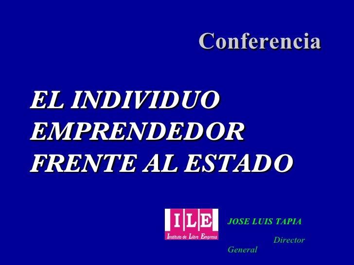 EL INDIVIDUO EMPRENDEDOR FRENTE AL ESTADO Conferencia JOSE LUIS TAPIA     Director General