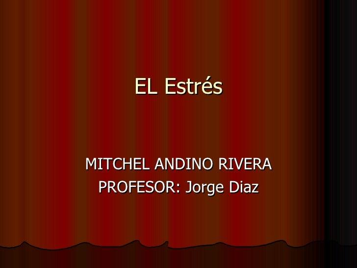 EL Estrés MITCHEL ANDINO RIVERA PROFESOR: Jorge Diaz